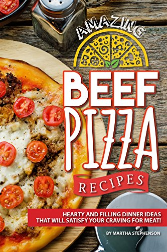 Amazing Beef Pizza Recipes: Hearty and Filling Dinner Ideas That Will Satisfy Your Craving for (Beef Filling)