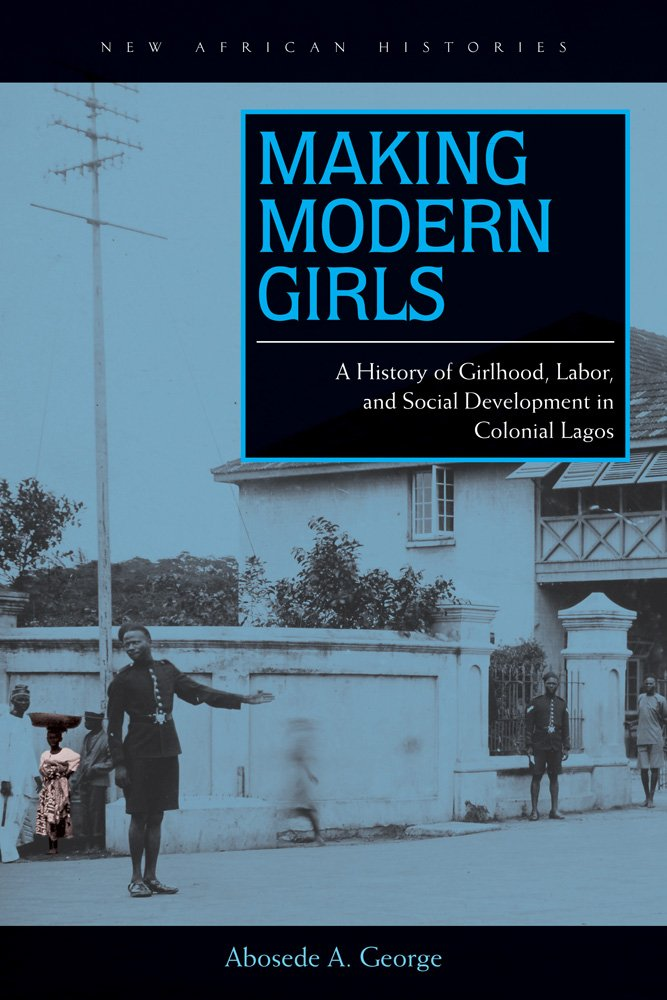 making-modern-girls-a-history-of-girlhood-labor-and-social-development-in-colonial-lagos-new-african-histories
