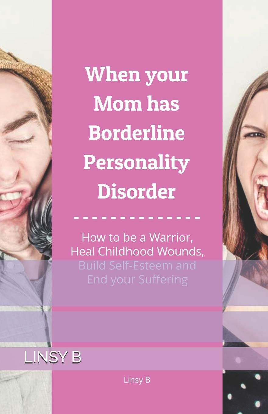 When Your Mom Has Borderline Personality Disorder  How To Be A Warrior Heal Childhood Wounds Build Self Esteem And End Your Suffering