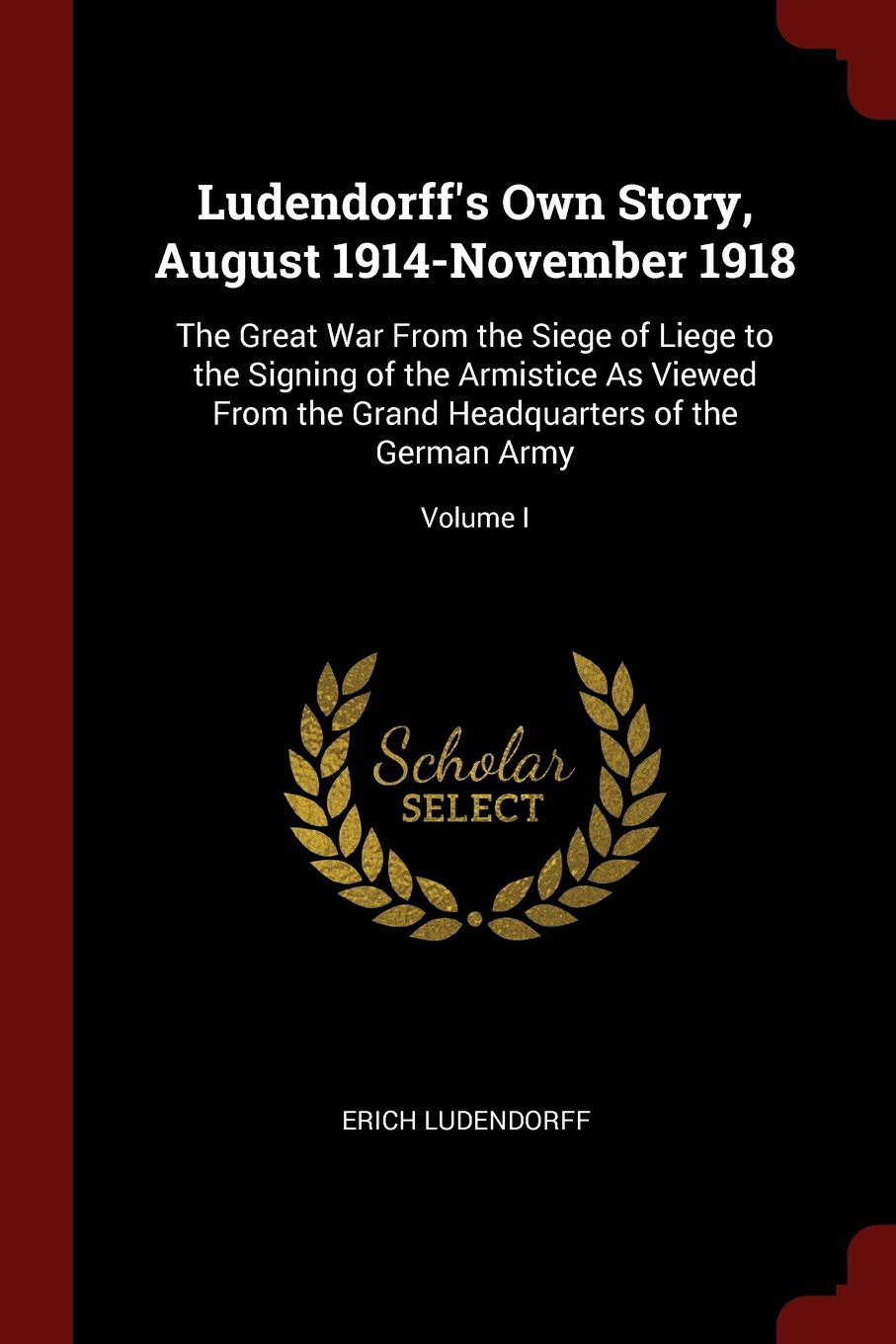 Read Online Ludendorff's Own Story, August 1914-November 1918: The Great War From the Siege of Liege to the Signing of the Armistice As Viewed From the Grand Headquarters of the German Army; Volume I ebook