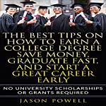 The Best Tips on How to Earn a College Degree, Save Money, Graduate Fast, and Start a Great Career Early: No University Scholarships or Grants Required | Jason Powell