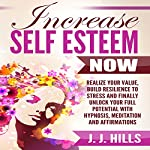 Increase Self Esteem Now: Realize Your Value, Build Resilience to Stress and Finally Unlock Your Full Potential with Hypnosis, Meditation and Affirmations | J. J. Hills