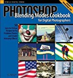 Photoshop Blending Modes Cookbook for Digital Photographers : 49 Easy-to-Follow Recipes to Fix Problem Photos and Create Amazing Effects (Cookbooks (O'Reilly))