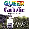 Queer and Catholic: A Life of Contradiction Audiobook by Mark Dowd Narrated by Mark Dowd