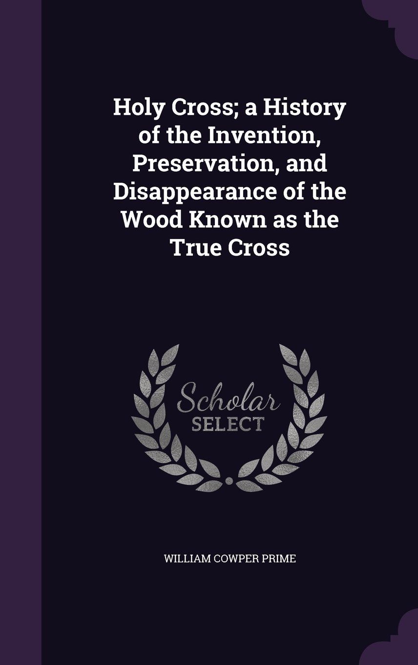 Read Online Holy Cross; a History of the Invention, Preservation, and Disappearance of the Wood Known as the True Cross pdf epub