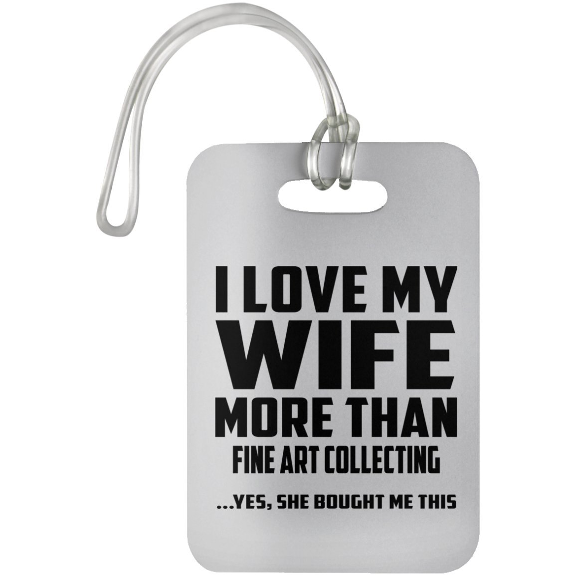 Husband Luggage Tag I Love My Wife More Than Fine Art Collecting .Yes, She Bought Me This - Luggage Tag