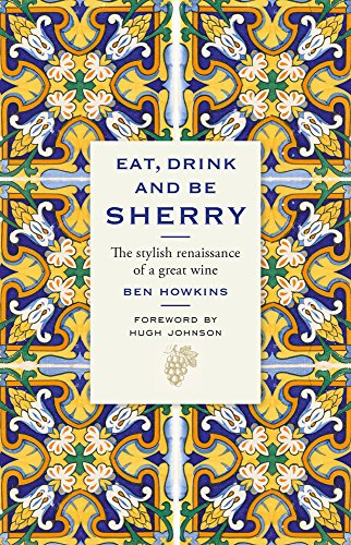 Eat, Drink and Be Sherry: The Stylish Renaissance of a Great Wine by Ben Howkins