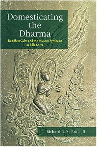 Domesticating the Dharma: Buddhist Cults and the Hwaom Synthesis in Silla Korea: Richard D. McBride II: 9780824830878: Amazon.com: Books