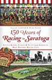 img - for 150 Years of Racing in Saratoga: Little Known Stories & Facts From America's Most Historic Racing City (Sports) book / textbook / text book