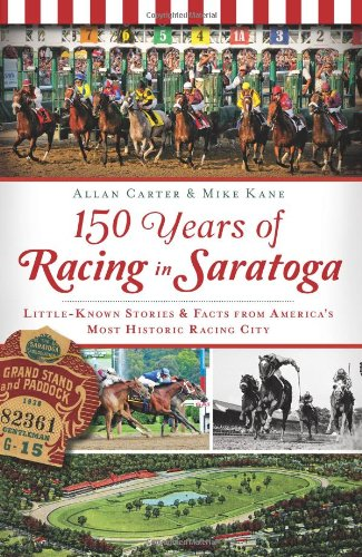 150 Years of Racing in Saratoga: Little Known Stories & Facts From America's Most Historic Racing City (Sports) (Saratoga Springs City)