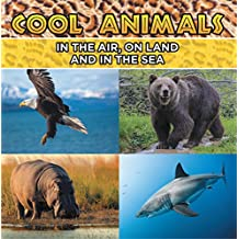 Cool Animals: In The Air, On Land and In The Sea: Animal Encyclopedia for Kids - Wildlife (Children's Animal Books)