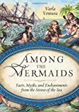 img - for Among the Mermaids: Facts, Myths, and Enchantments from the Sirens of the Sea Paperback   July 1, 2013 book / textbook / text book