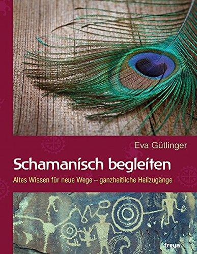 Schamanisch begleiten: Altes Wissen für neue Wege - ganzheitliche Heilzugänge