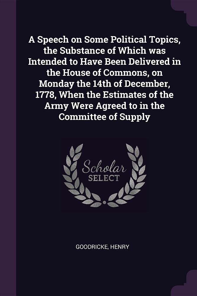 A Speech on Some Political Topics, the Substance of Which Was Intended to Have Been Delivered in the House of Commons, on Monday the 14th of December, ... Were Agreed to in the Committee of Supply ebook