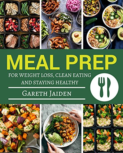Meal Prep Book: The Essential Cookbook To Weight Loss, Clean Eating And Staying Healthy, Meal Prep Guide For Beginners, Easy to Cook Recipes (Meal Planning, ... Batch Cooking, Plan Ahead Meals, Meal Plan) by Gareth Jaiden