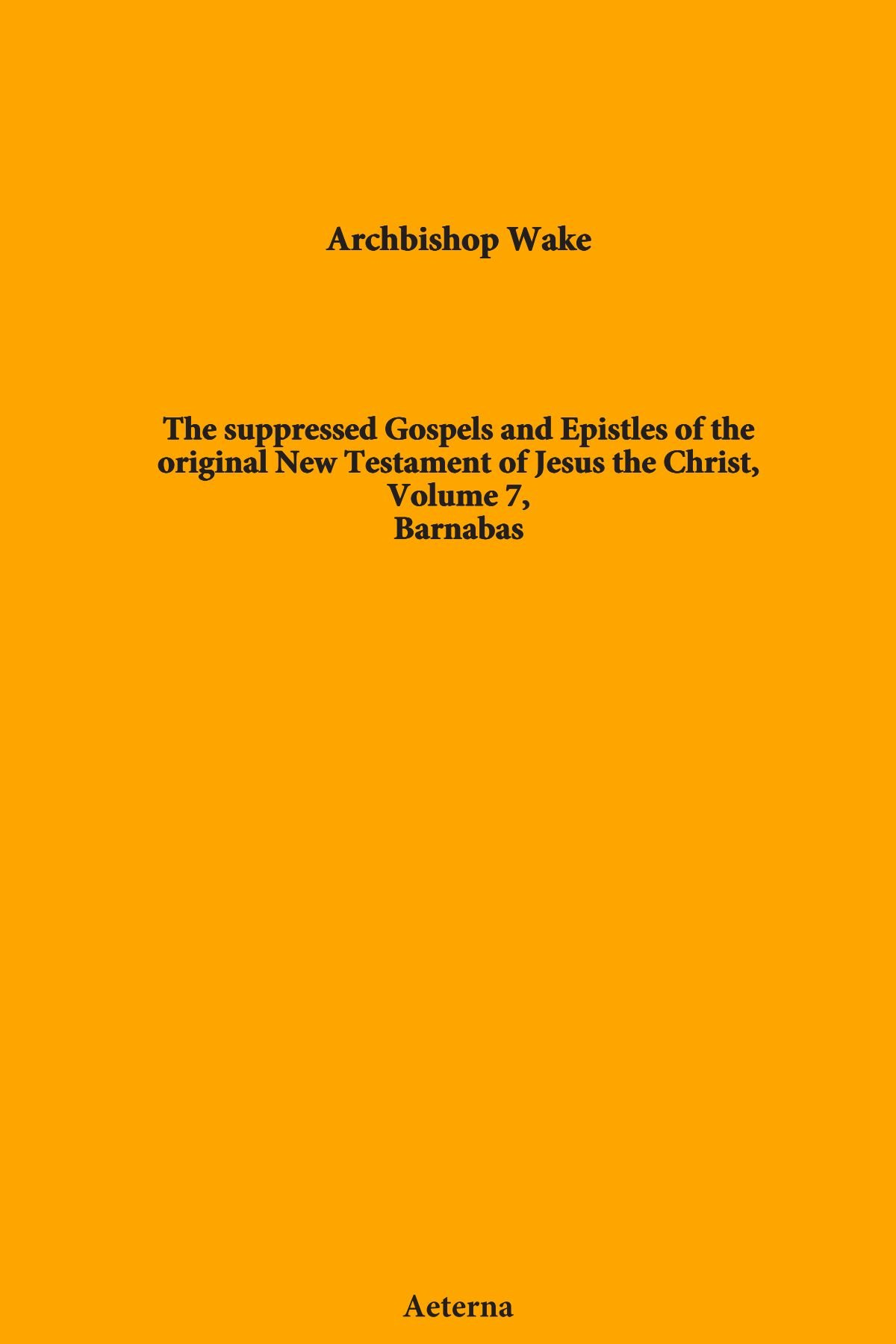 Read Online The suppressed Gospels and Epistles of the original New Testament of Jesus the Christ, Volume 7, Barnabas ebook