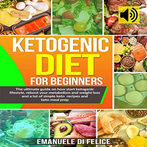 Ketogenic Diet for Beginners: The Ultimate Guide on How Start Ketogenic Lifestyle, Reboot Your Metabolism and Weight Loss and a Lot of Simple Keto Recipes and Keto Meal Prep by Emanuele Di Felice