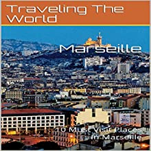 Marseille: 10 Must Visit Places in Marseille: France Travel, Marseille, Marseille Travel, Book 4 Audiobook by Traveling the World Narrated by Chris Poirier