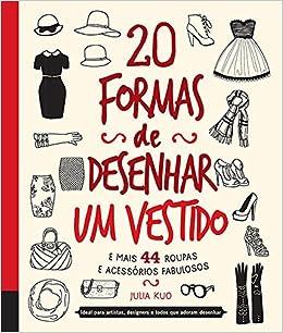 20 Formas de Desenhar um Vestido e Mais 44 Roupas e Acessorios Fabulosos: Julia Kuo: 9780857623775: Amazon.com: Books