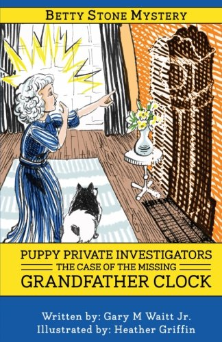 Read Online Puppy Private Investigators: The Case of the Missing Grandfather Clock: A Betty Stone Mystery (The Betty Stone Mysteries) (Volume 1) pdf epub