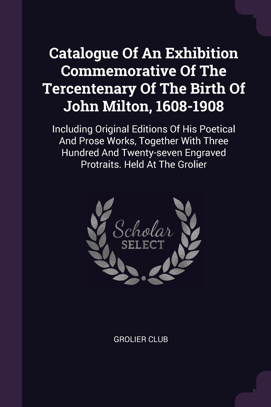 Download Catalogue Of An Exhibition Commemorative Of The Tercentenary Of The Birth Of John Milton, 1608-1908: Including Original Editions Of His Poetical And ... Engraved Protraits. Held At The Grolier ebook