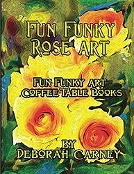 Fun Funky Rose Art: Fun Funky Art Coffee Table Series (Fun Funky Art Coffee Table Book)