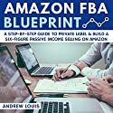 Amazon FBA Blueprint: A Step-By-Step Guide to Private Label & Build a Six-Figure Passive Income Selling on Amazon Hörbuch von Andrew Louis Gesprochen von: Alexander Adams