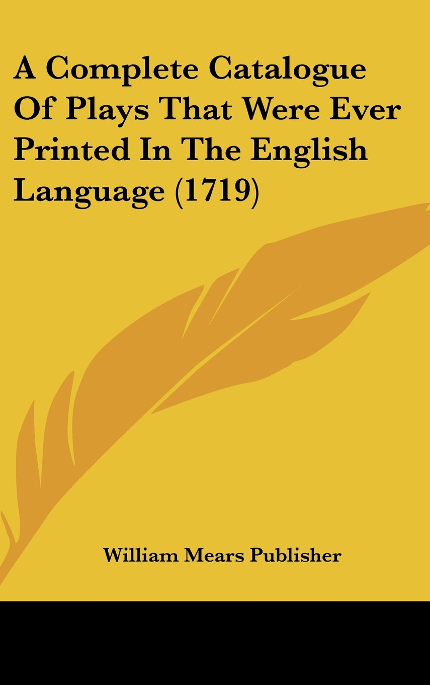 Download A Complete Catalogue of Plays That Were Ever Printed in the English Language (1719) pdf