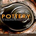 Pottery: 1-2-3-Easy Steps to Mastering Pottery   Stephanie Simpson