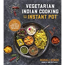 Vegetarian Indian Cooking with Your Instant Pot: Quick, Easy, Healthy Meals Featuring All of the Flavors of India