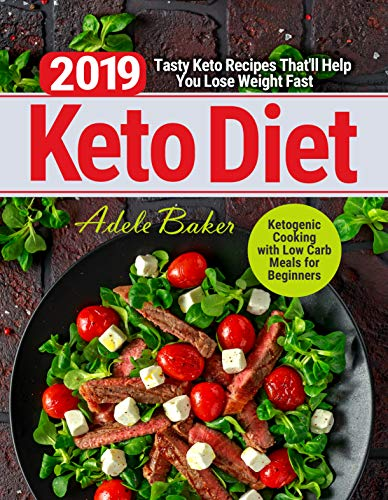 Keto Diet 2019: Tasty Keto Recipes That'll Help You Lose Weight Fast | Ketogenic Cooking with Low Carb Meals for Beginners by Adele Baker