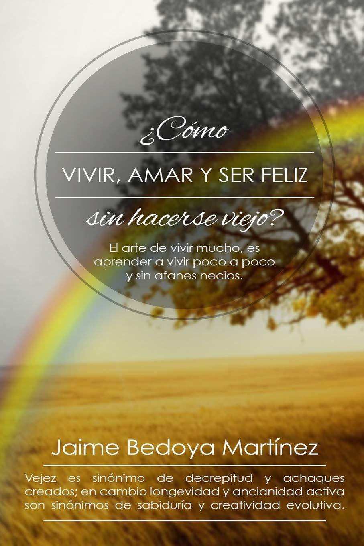 Como vivir, amar... y ser feliz sin hacerse viejo: El arte de vivir mucho..., es aprender a vivir poco a poco y sin afanes necios.: Amazon.es: Jaime Bedoya ...