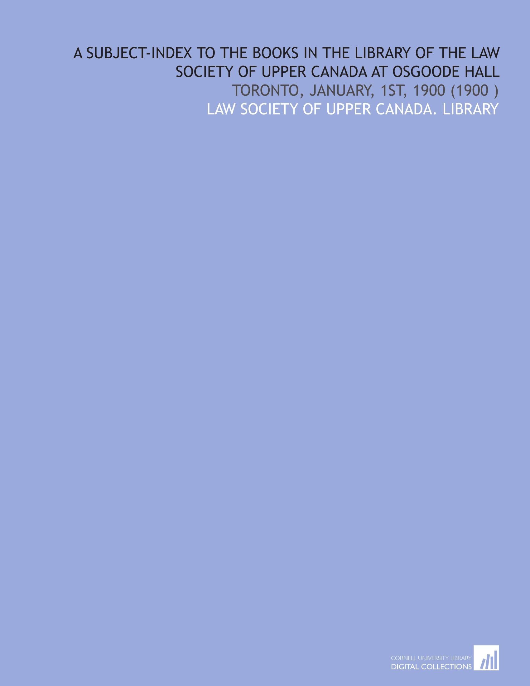 Download A Subject-Index to the Books in the Library of the Law Society of Upper Canada at Osgoode Hall: Toronto, January, 1st, 1900 (1900 ) pdf epub