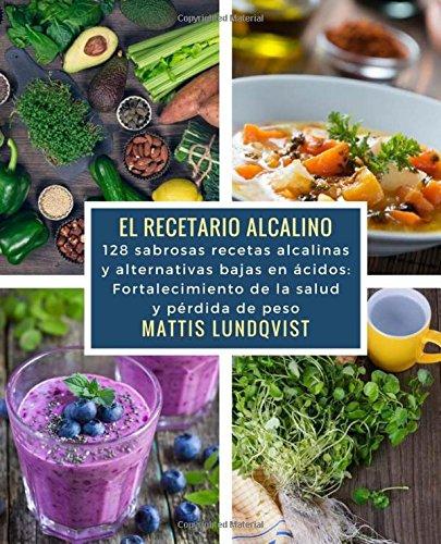 El recetario alcalino: 128 sabrosas recetas alcalinas y alternativas bajas en ácidos: Fortalecimiento de la salud y pérdida de peso (Spanish Edition): ...
