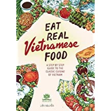 Eat Real Vietnamese Food: A Step by Step Guide to the Classic Cuisine of Vietnam