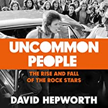 Uncommon People: The Rise and Fall of the Rock Stars 1955-1994 Audiobook by David Hepworth Narrated by David Hepworth