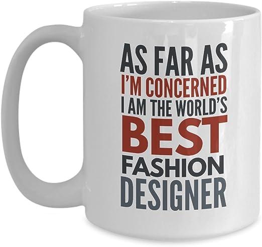 Amazon Com Fashion Designer Mug As Far As I M Concerned I Am The World S Best Fashion Designer Funny Coffee Mug Gift With Sayings Quotes Kitchen Dining