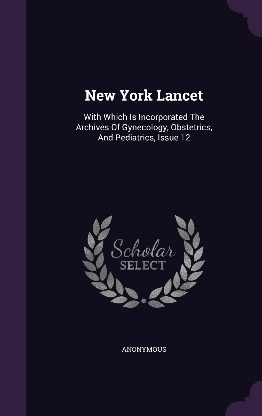 New York Lancet: With Which Is Incorporated The Archives Of Gynecology, Obstetrics, And Pediatrics, Issue 12 ebook