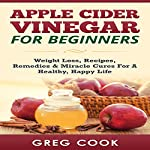 Apple Cider Vinegar for Beginners: Weight Loss, Recipes, Remedies & Miracle Cures for a Healthy, Happy Life | Greg Cook