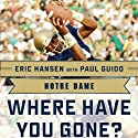 Notre Dame: Where Have You Gone? Derrick Mayes, Ken MacAfee, Nick Eddy, Jerome Heavens, and Other Fighting Irish Greats Audiobook by Paul Guido (contributor), Eric Hansen Narrated by Scott Thomsen
