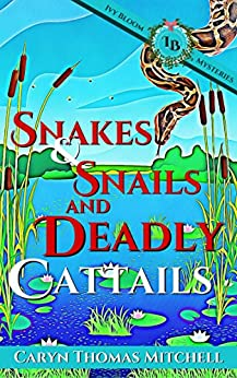 Snakes & Snails and Deadly Cattails: An Ivy Bloom Mystery (Ivy Bloom Mysteries Book 2) by [Mitchell, Caryn Thomas]