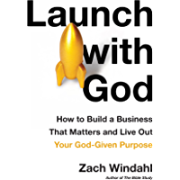 Launch with God: How to Build a Business That Matters and Live Out Your God-Given Purpose