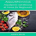 Aquaponics: Aquaponic Gardening at Home for Beginners | Aiden Beck