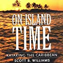 On Island Time: Kayaking the Caribbean Audiobook by Scott B. Williams Narrated by Dean Smart