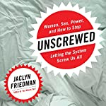 Unscrewed: Women, Sex, Power, and How to Stop Letting the System Screw Us All | Jaclyn Friedman