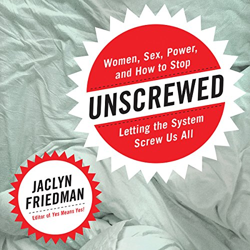 Unscrewed: Women, Sex, Power, and How to Stop Letting the System Screw Us All by Hachette Audio