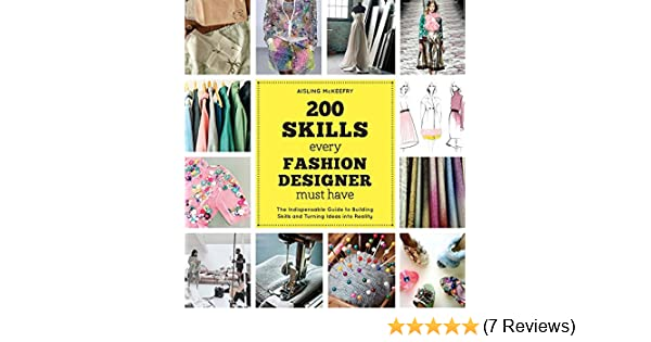 200 Skills Every Fashion Designer Must Have The Indispensable Guide To Building Skills And Turning Ideas Into Reality Mckeefry Aisling 9781438008967 Amazon Com Books