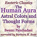 The Human Aura: Astral Colors and Thought Forms: Esoteric Classics Audiobook by Swami Panchadasi Narrated by Barbara H. Scott