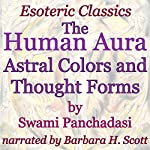 The Human Aura: Astral Colors and Thought Forms: Esoteric Classics | Swami Panchadasi