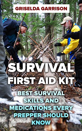 Survival First Aid Kit: Best Survival Skills and Medications Every Prepper Should Know by [ Garrison, Griselda]
